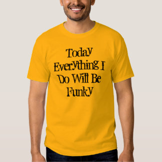 Today Everything I Do Will Be Funky T-shirt