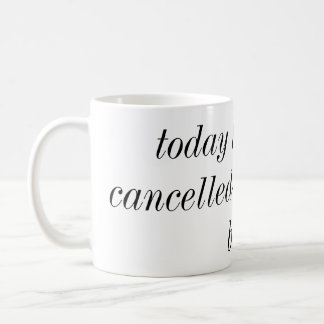 today has been cancelled go back to bed mug