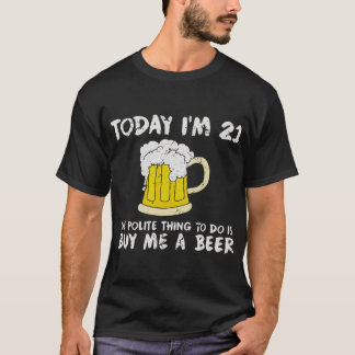 Today I'm 21 Buy Me a Beer Polite Happy Birthday T-Shirt
