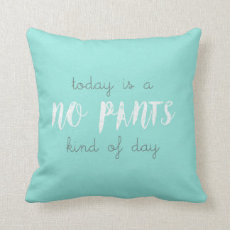 Today is a No Pants Kind of Day Cushion