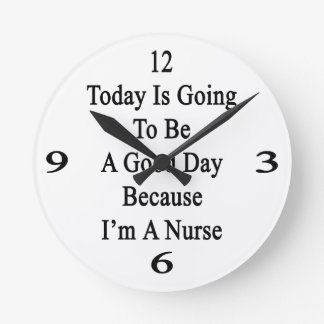 Today Is Going To Be A Good Day Because I'm A Nurs Clock