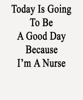 Today Is Going To Be A Good Day Because I'm A Nurs T Shirts