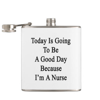 Today Is Going To Be A Good Day Because I'm A Nurs Flasks
