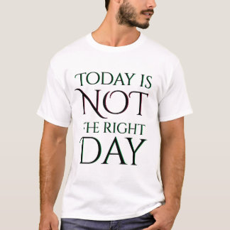 Today is Not the Right Day Attitude T-Shirt