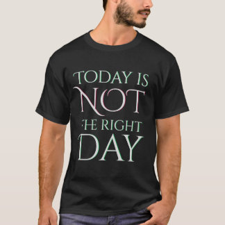 Today is Not the Right Day T-Shirt