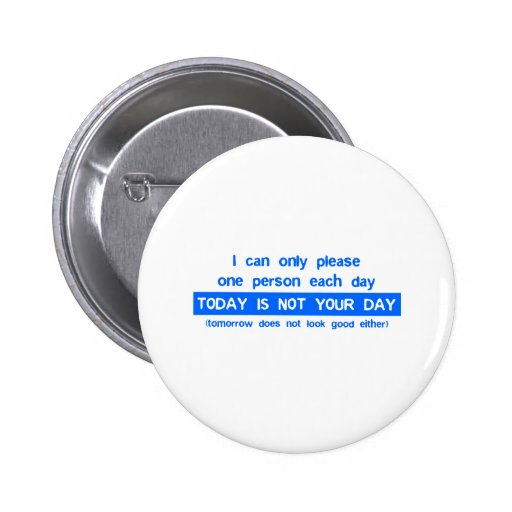 Today Is Not Your Day - Bad Day Funny Humor Comedy Button