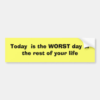 Today  is the WORST day of the rest of your life Bumper Sticker