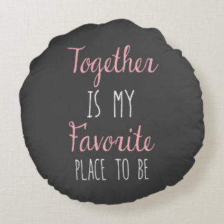 Together Is My Favorite Place To Be -  Quote Round Cushion