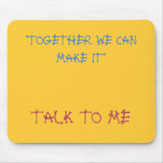 """""""TOGETHER WE CAN MAKE IT"""", TALK TO ME MOUSEPAD"""
