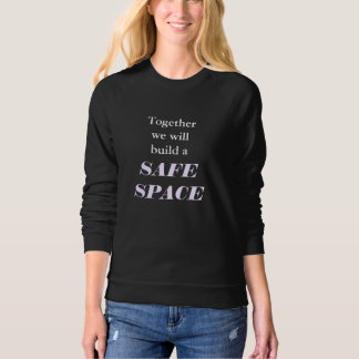 Together we will build a SAFE SPACE Sweatshirt