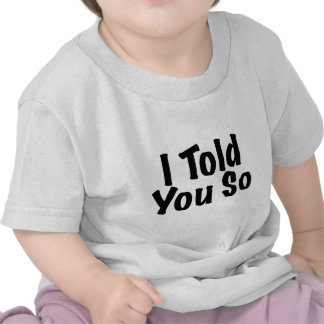 Told you So T-shirts