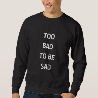 TOO BAD TO BE SAD SWEATSHIRT