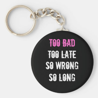 Too Bad, Too Late, long So wrong, so Key Ring