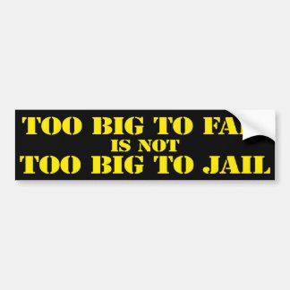 Too Big To Fail is Not Too Big To Jail Bumper Sticker