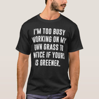 Too Busy Working on My Own Grass Determination T-Shirt