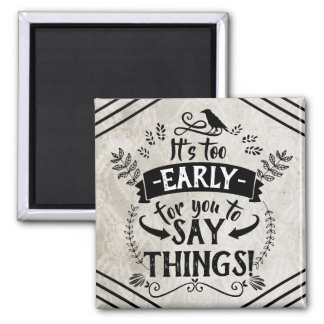 Too Early For You To Say Things | Typography Quote Magnet