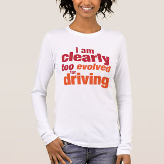 """""""Too Evolved for Driving"""" Long Sleeve T-Shirt"""