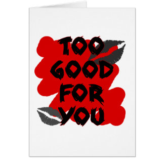 too good for you greeting cards