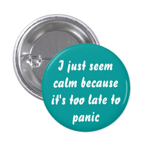 Too late to panic button pinback buttons