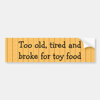 Too old, tired and broke for toy food bumper sticker