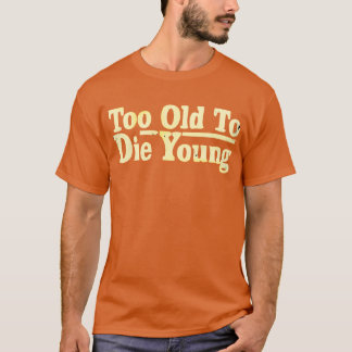 Too Old To Die Young T-Shirt