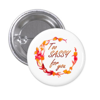 Too Sassy for you Button