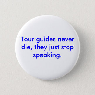 Tour guides never die, they just stop speaking. 6 cm round badge