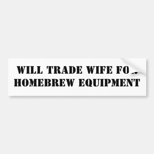 Trade Wife For Homebrew Equipment Bumper Stickers