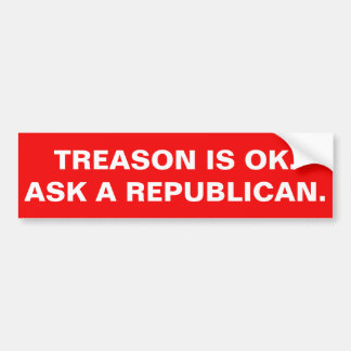 TREASON IS OK. ASK A REPUBLICAN. BUMPER STICKER