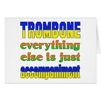 Trombone Everything else is just accompaniment Card