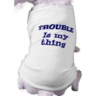 Trouble Is My Thing Funny Dog T-Shirt