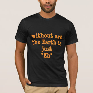 "Truisms: Without art the Earth is just ""Eh"" T-Shirt"