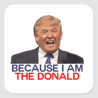 Trump, because I am the Donald Square Sticker
