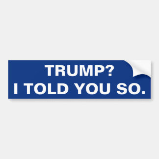 TRUMP? I TOLD YOU SO. BUMPER STICKER