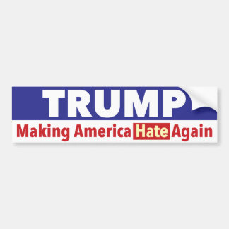 Trump. Making America HATE again. bumper sticker