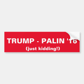 Trump-Palin '16 (just kidding!) Bumper Sticker