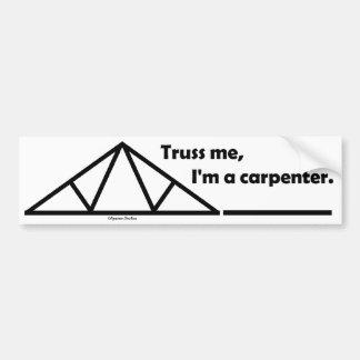 Truss me, I'm a carpenter. Bumper Sticker