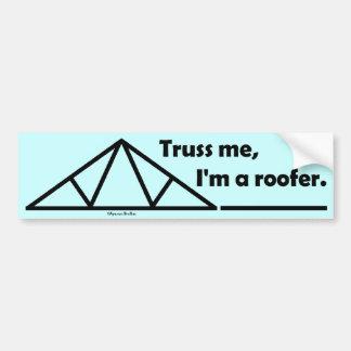 Truss me, I'm a roofer. Bumper Sticker