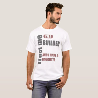 trust me i'm a builder and i have a daughter T-Shirt