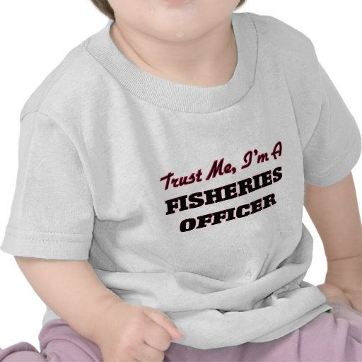 Trust me I'm a Fisheries Officer T Shirts