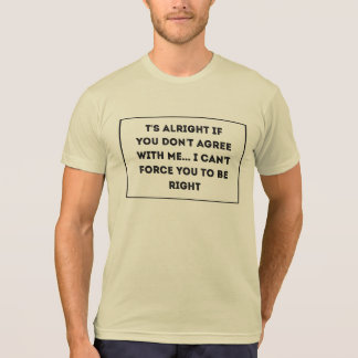 t's alright if you don't agree with me... I can't T-Shirt