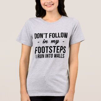 TShirt Don' Follow My Footsteps, I Run Into Walls