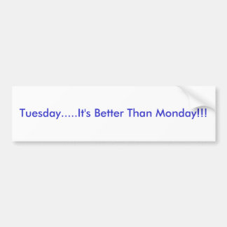 Tuesday.....It's Better Than Monday!!! Bumper Sticker