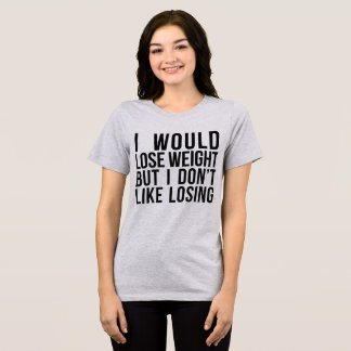 Tumblr I Would Lose Weight But I Don't Like Losing T-Shirt