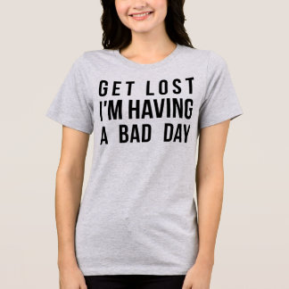 Tumblr T-Shirt Get Lost I'm Having A Bad Day