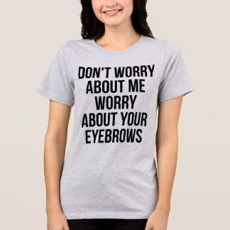 TumDon't Worry About Me, Worry About Your Eyebrows T-Shirt