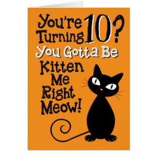 Turning 10? You Gotta Be Kitten Me Right Meow! Card
