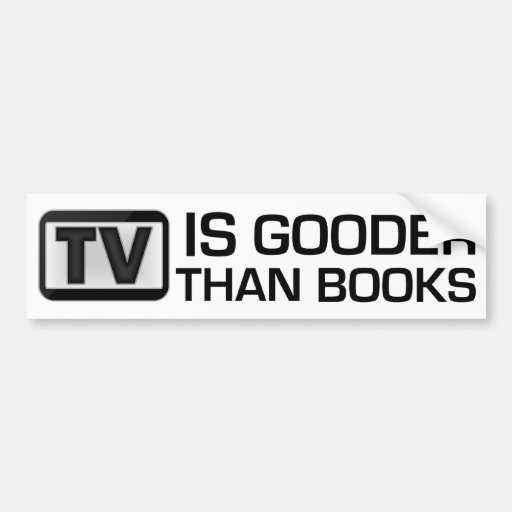 TV is Gooder Than Books Funny Bumper Stickers