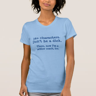 Twitter coaches - 140 Characters. Don't be a dick. T-Shirt