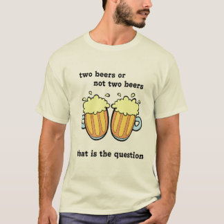 Two Beers Or Not Two Beers T-Shirt